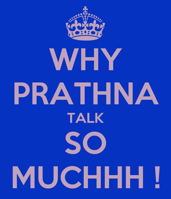 WHY PRATHNA TALK SO MUCHHH !