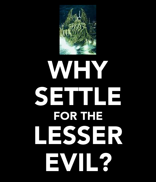 WHY SETTLE FOR THE LESSER EVIL?