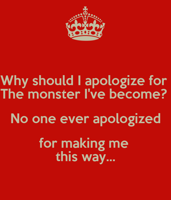 Why should I apologize for  The monster I've become?  No one ever apologized for making me  this way...
