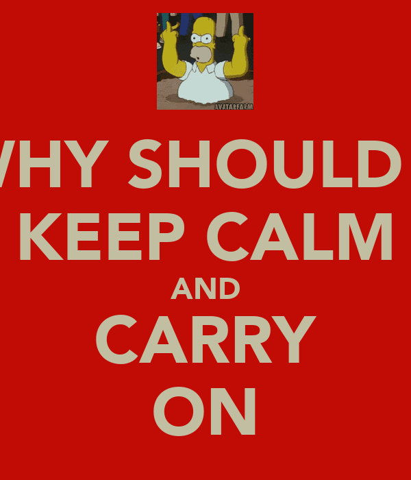 WHY SHOULD I  KEEP CALM AND CARRY ON