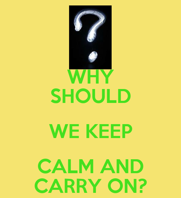 WHY SHOULD WE KEEP CALM AND CARRY ON?