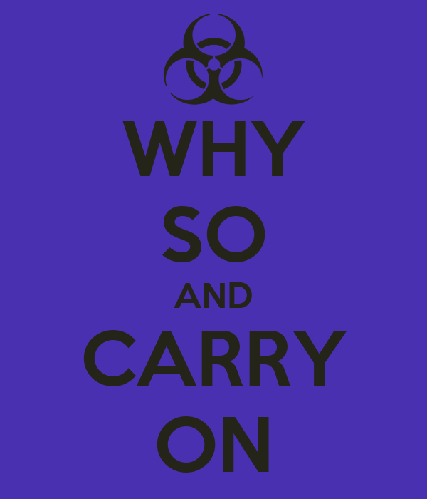 WHY SO AND CARRY ON