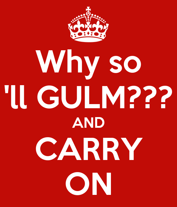 Why so 'll GULM??? AND CARRY ON