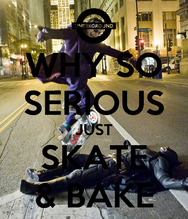 WHY SO SERIOUS JUST SKATE & BAKE