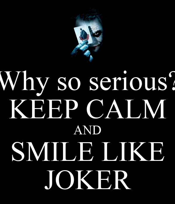 Keep Calm And Smile Quotes: Why So Serious? KEEP CALM AND SMILE LIKE JOKER Poster