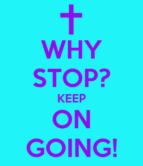 WHY STOP? KEEP ON GOING!
