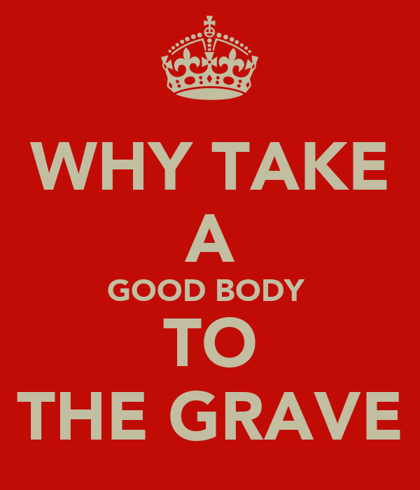 WHY TAKE A GOOD BODY  TO THE GRAVE