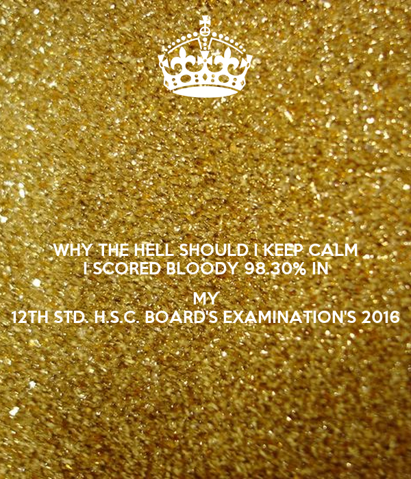 WHY THE HELL SHOULD I KEEP CALM I SCORED BLOODY 98.30% IN  MY 12TH STD. H.S.C. BOARD'S EXAMINATION'S 2016