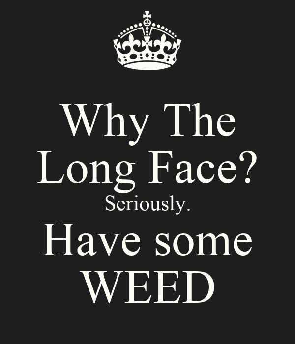 Why The Long Face? Seriously. Have some WEED