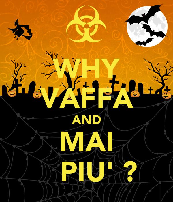 WHY VAFFA AND MAI    PIU' ?