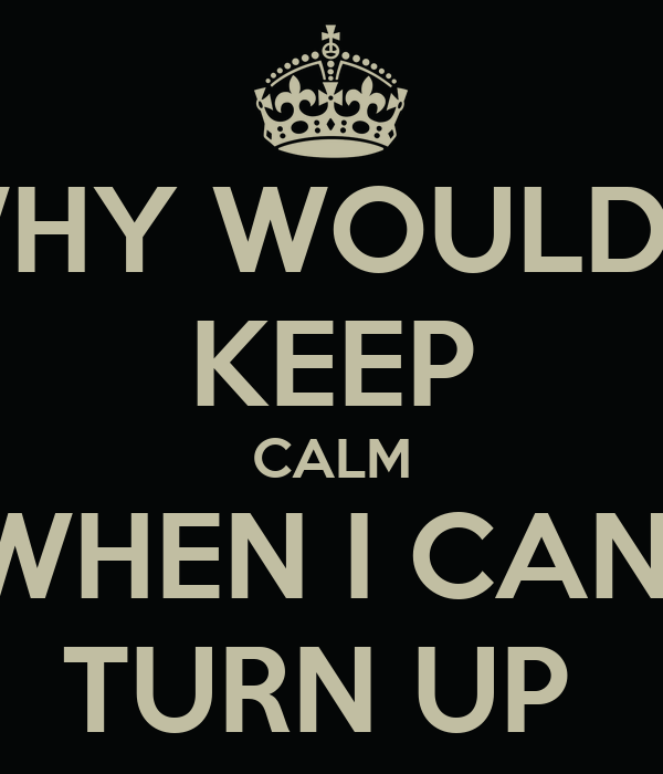 WHY WOULD I  KEEP CALM WHEN I CAN  TURN UP