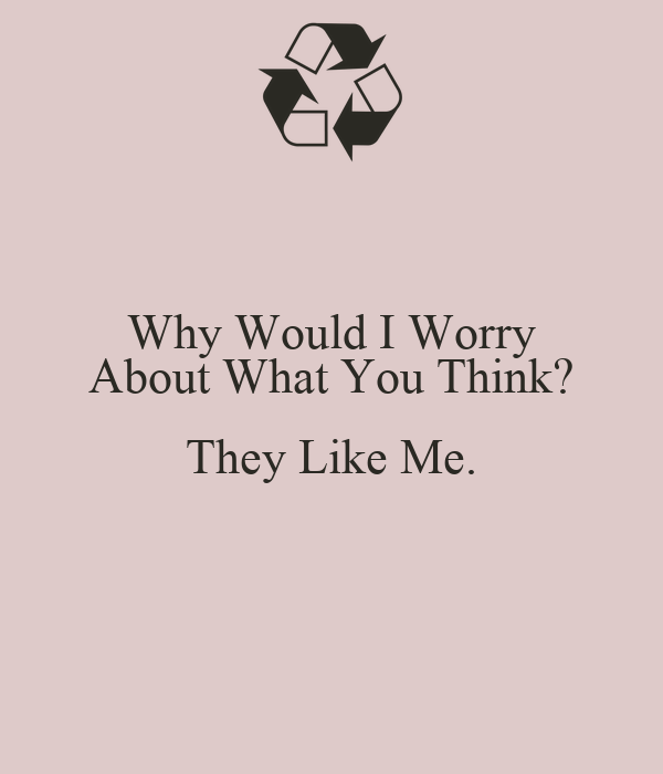 Why Would I Worry About What You Think? They Like Me.