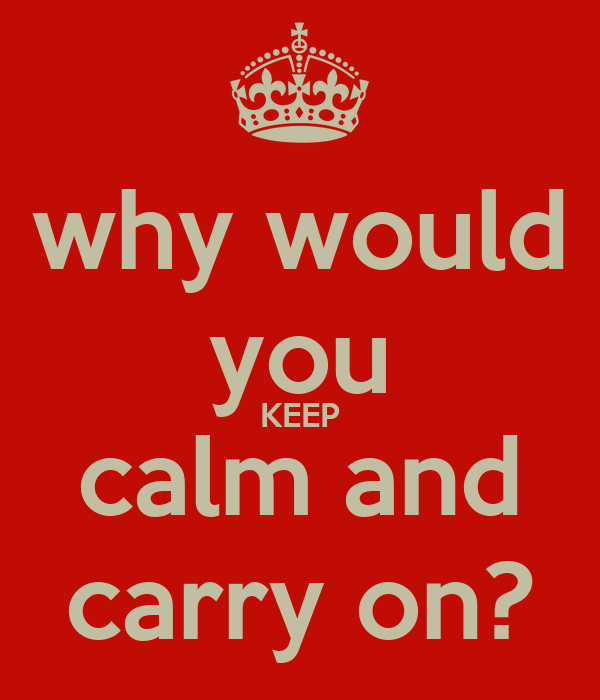 why would you KEEP calm and carry on?