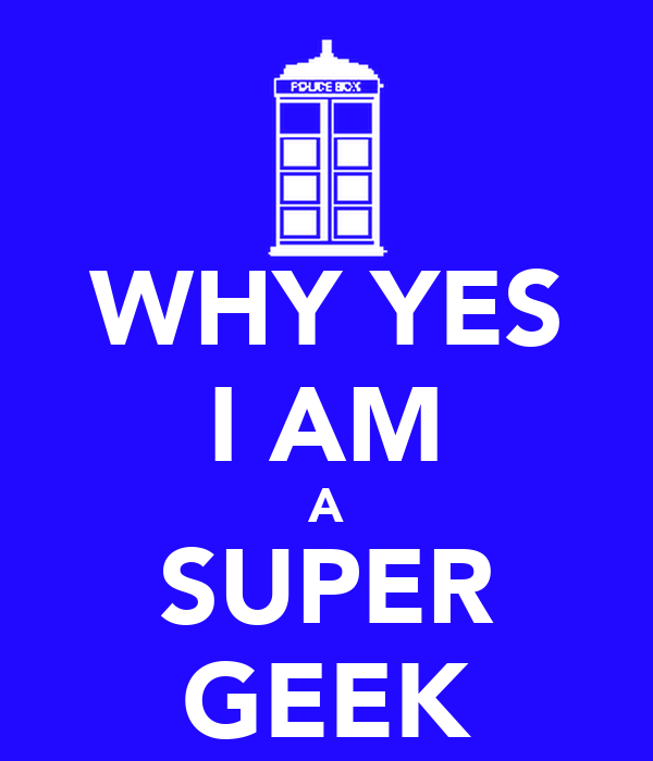 WHY YES I AM A SUPER GEEK