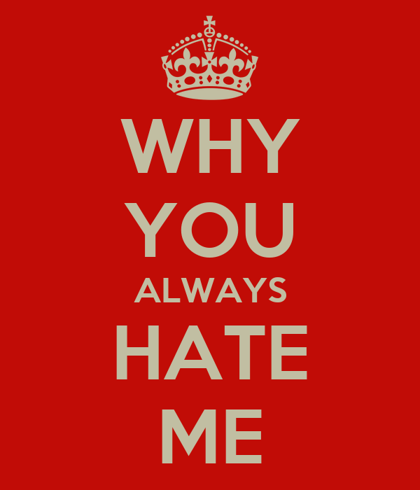 WHY YOU ALWAYS HATE ME