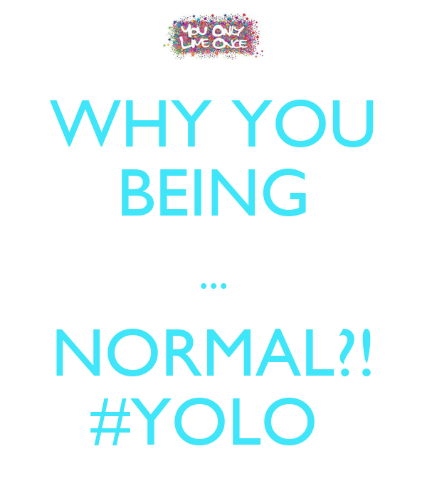 WHY YOU BEING ... NORMAL?! #YOLO