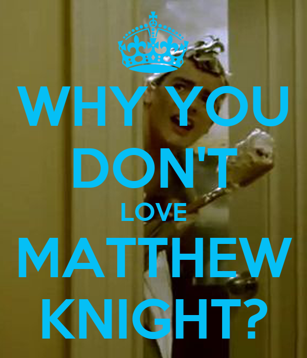 WHY YOU DON'T LOVE MATTHEW KNIGHT?