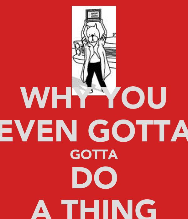 WHY YOU EVEN GOTTA GOTTA DO A THING