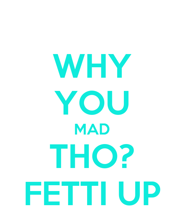 WHY YOU MAD THO? FETTI UP