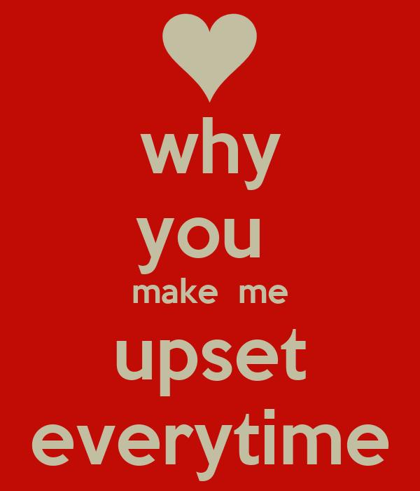 why you  make  me upset everytime