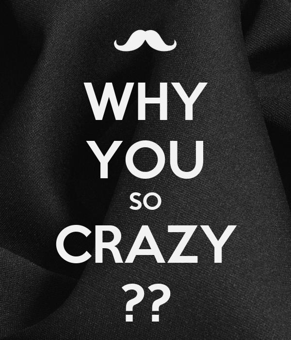 WHY YOU SO CRAZY ??