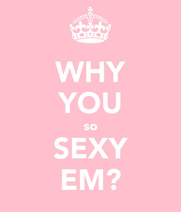 WHY YOU so SEXY EM?