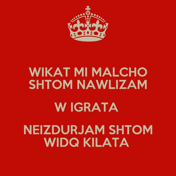 WIKAT MI MALCHO SHTOM NAWLIZAM W IGRATA  NEIZDURJAM SHTOM WIDQ KILATA