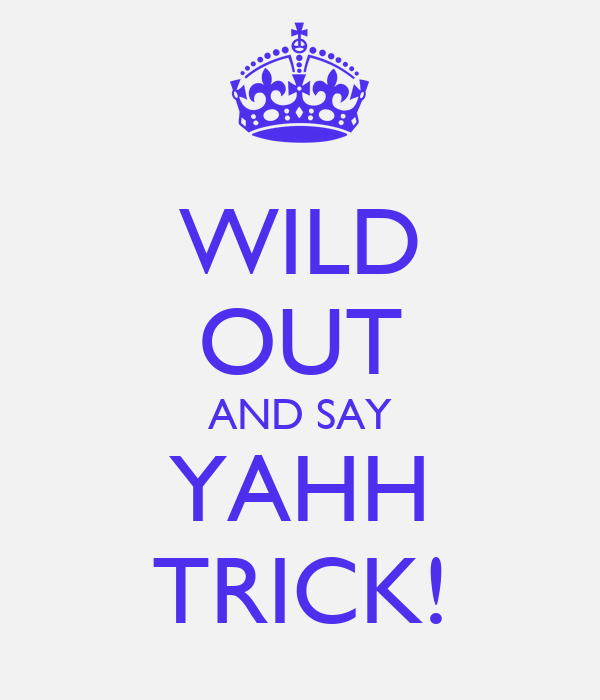 WILD OUT AND SAY YAHH TRICK!