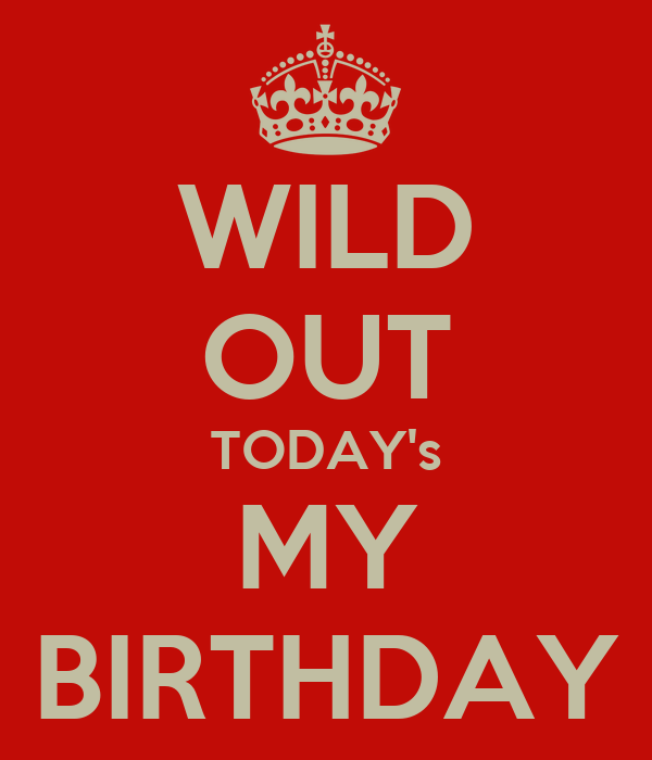 WILD OUT TODAY's MY BIRTHDAY