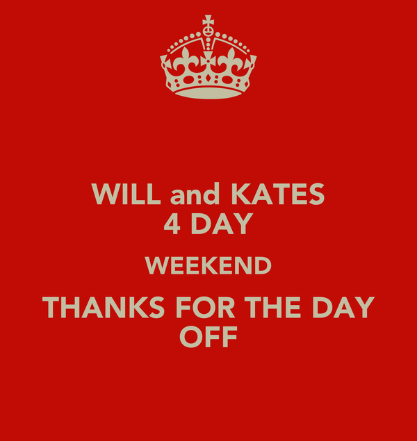 WILL and KATES 4 DAY WEEKEND THANKS FOR THE DAY OFF