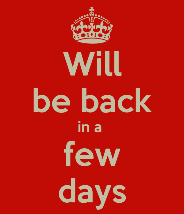 Will be back in a  few days