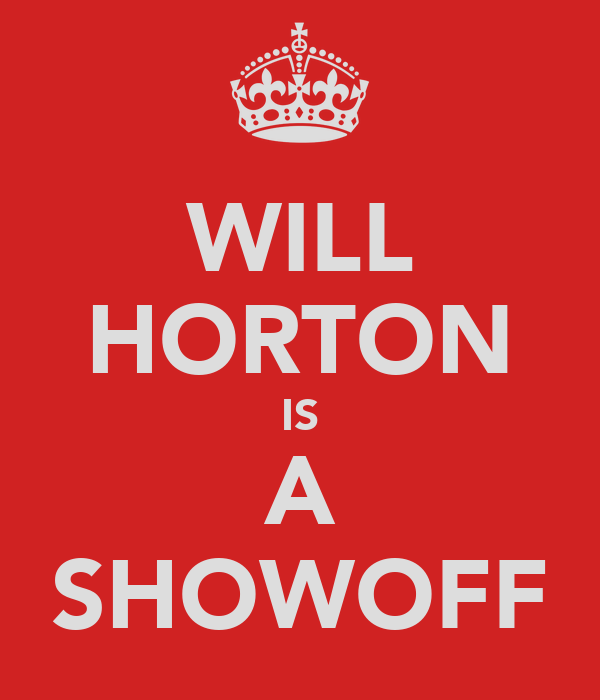 WILL HORTON IS A SHOWOFF