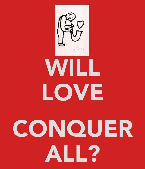 WILL LOVE  CONQUER ALL?