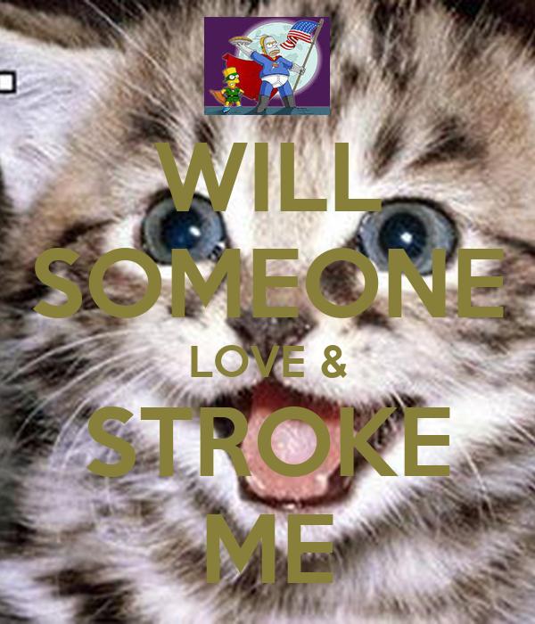 WILL SOMEONE LOVE & STROKE ME