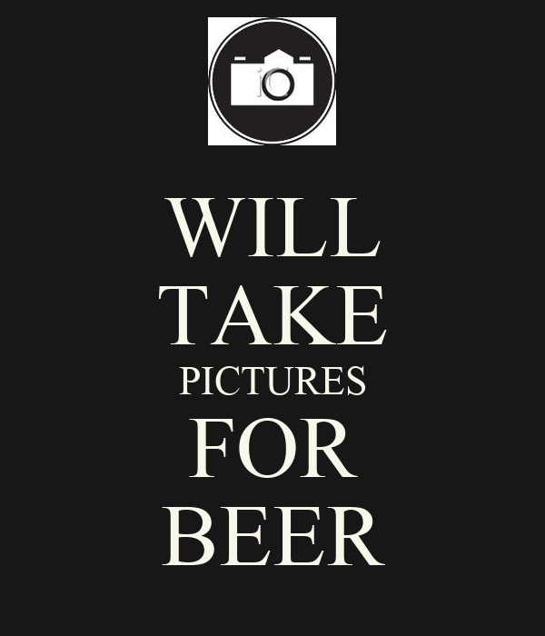 WILL TAKE PICTURES FOR BEER