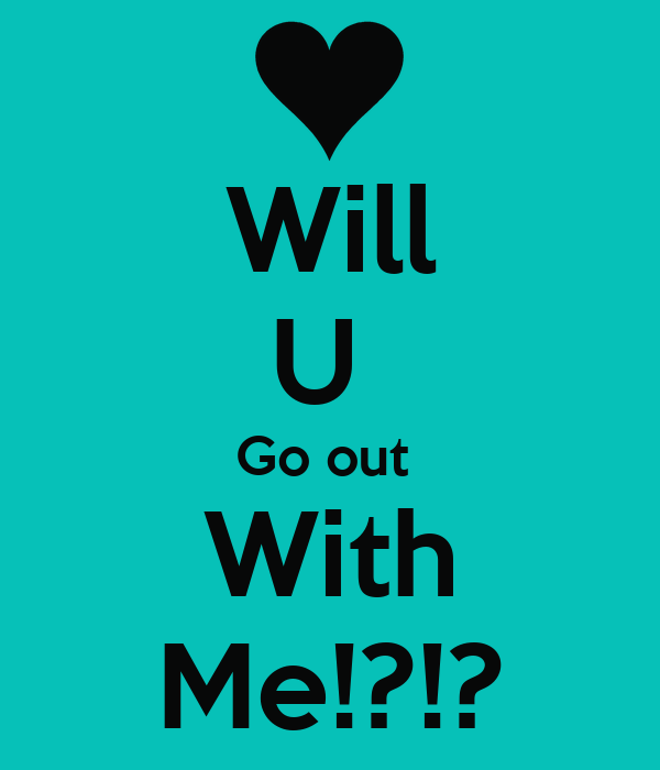 Will U  Go out  With Me!?!?