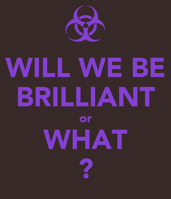 WILL WE BE BRILLIANT or WHAT ?
