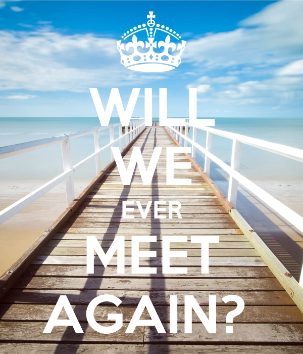 WILL WE EVER MEET AGAIN?