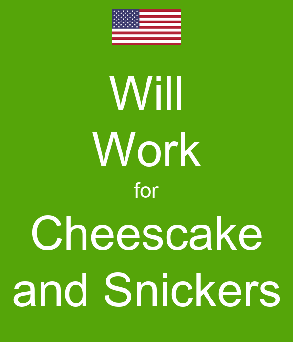 Will Work for Cheescake and Snickers