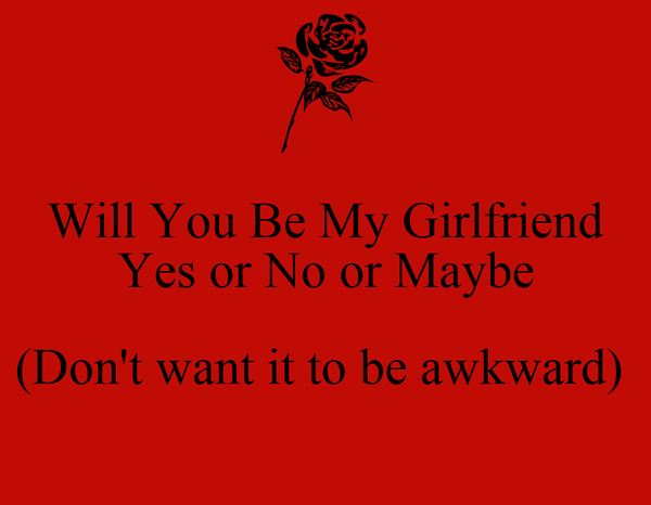 Will You Be My Girlfriend Yes Or No Or Maybe Dont Want It To Be
