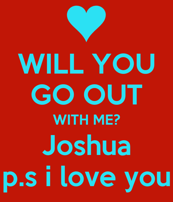 WILL YOU GO OUT WITH ME? Joshua p.s i love you