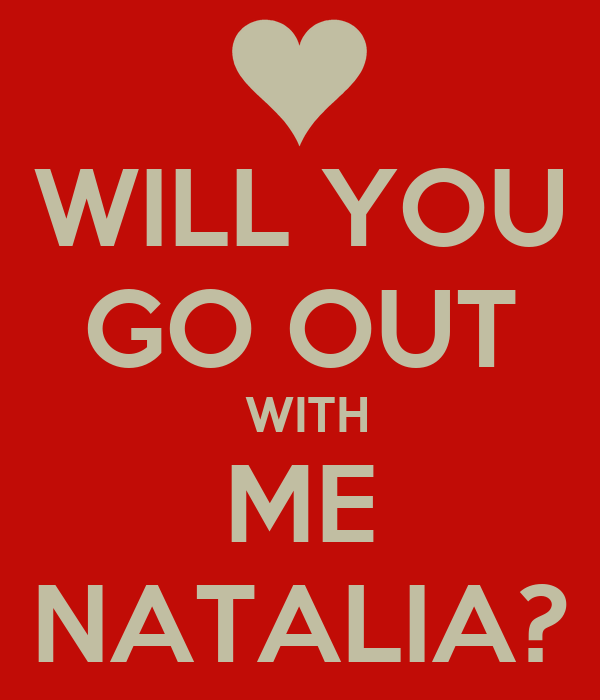 WILL YOU GO OUT  WITH ME NATALIA?