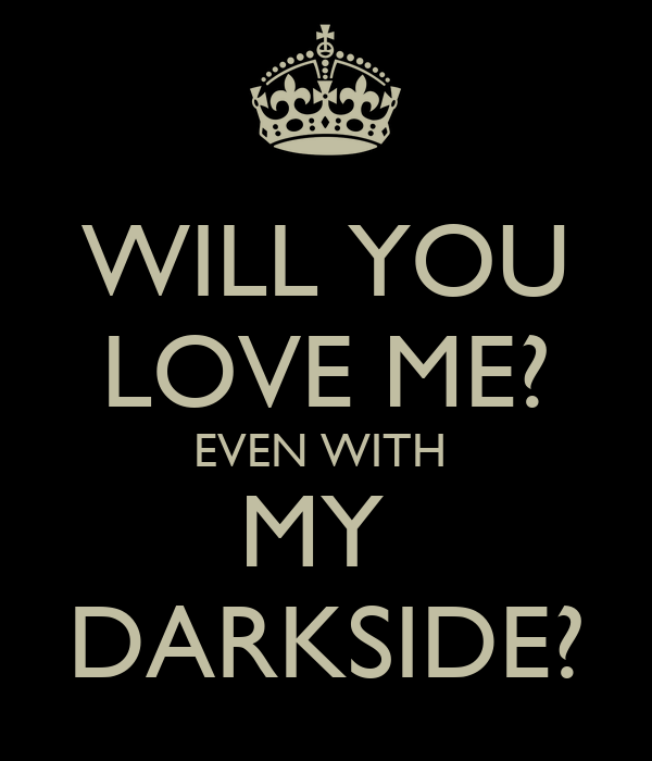 WILL YOU LOVE ME? EVEN WITH  MY  DARKSIDE?
