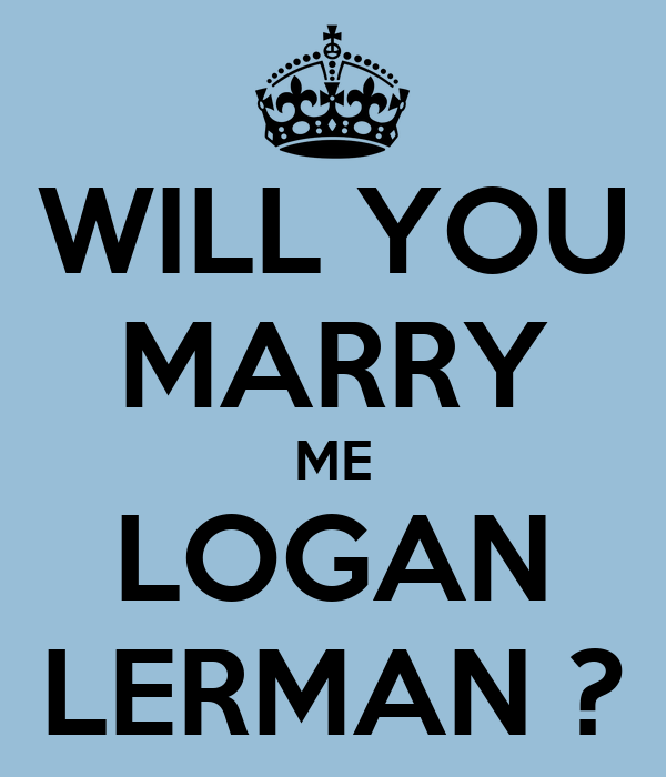 WILL YOU MARRY ME LOGAN LERMAN ?