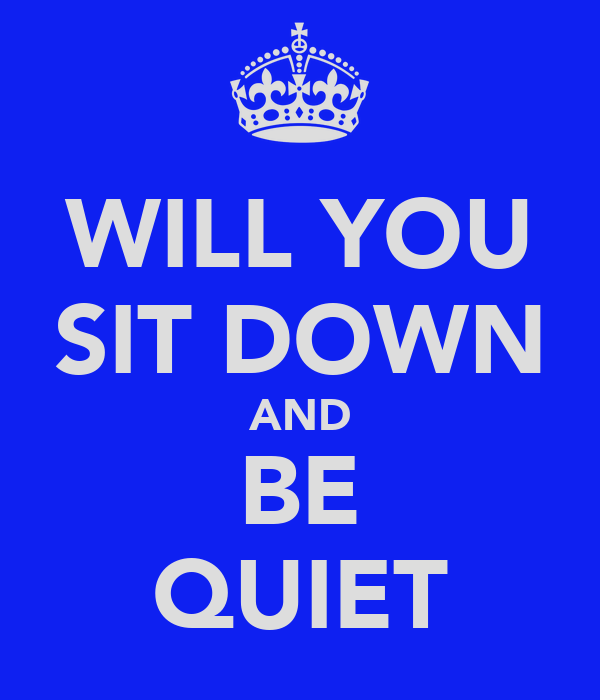 WILL YOU SIT DOWN AND BE QUIET