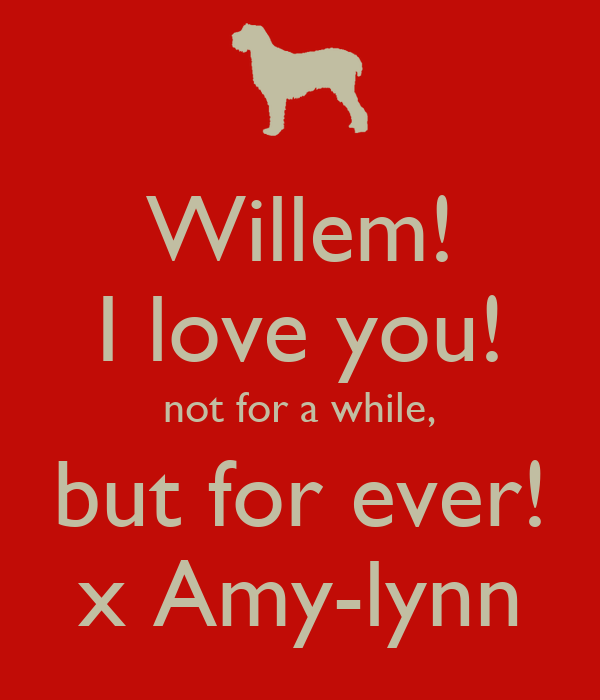 Willem! I love you! not for a while, but for ever! x Amy-lynn