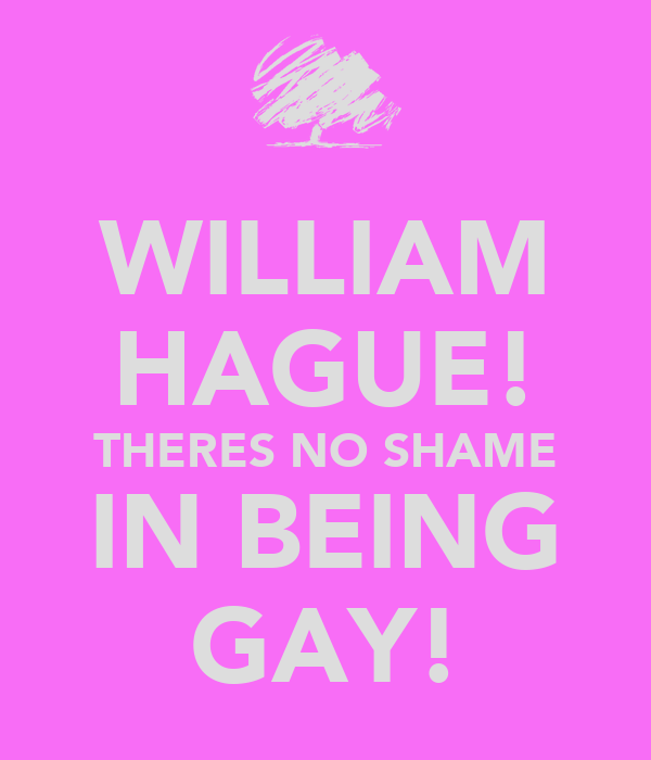 WILLIAM HAGUE! THERES NO SHAME IN BEING GAY!