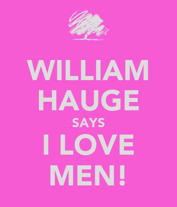 WILLIAM HAUGE SAYS I LOVE MEN!