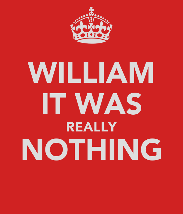 WILLIAM IT WAS REALLY NOTHING