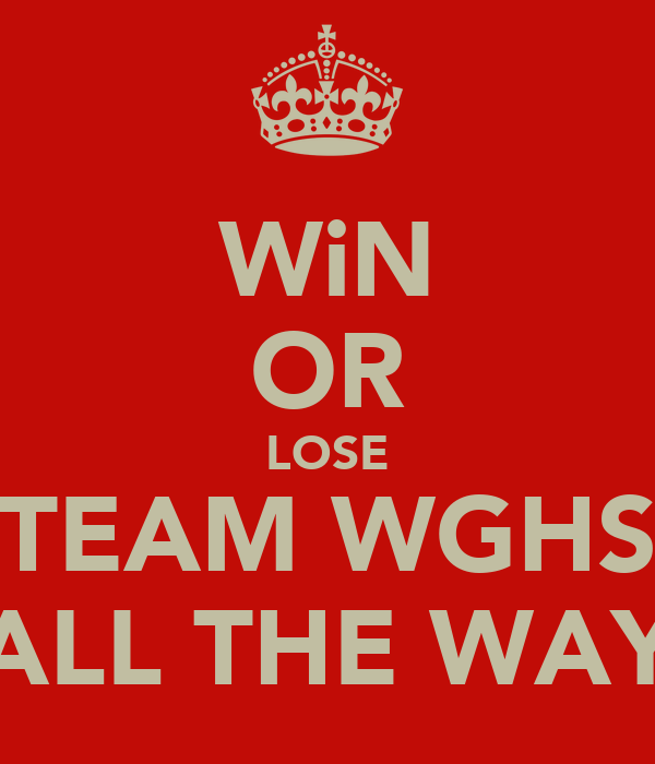 WiN OR LOSE TEAM WGHS ALL THE WAY
